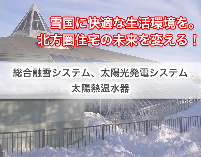 雪国に快適な生活環境を。北方圏住宅の未来を変える!総合融雪システム、太陽光発電システム、太陽熱温水器